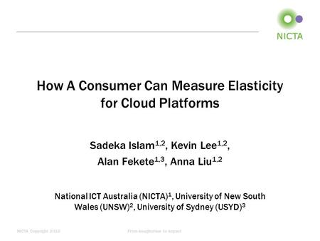NICTA Copyright 2010From imagination to impact How A Consumer Can Measure Elasticity for Cloud Platforms Sadeka Islam 1,2, Kevin Lee 1,2, Alan Fekete 1,3,