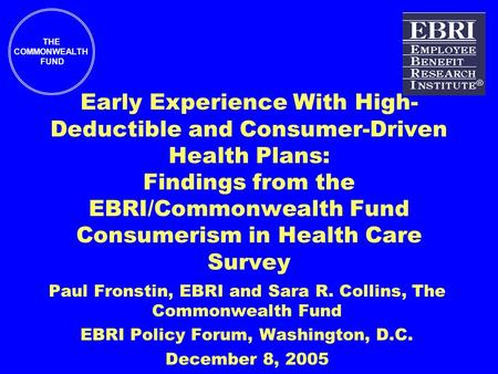 THE COMMONWEALTH FUND Early Experience With High- Deductible and Consumer-Driven Health Plans: Findings from the EBRI/Commonwealth Fund Consumerism in.