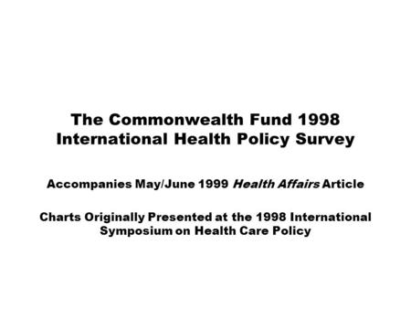 The Commonwealth Fund 1998 International Health Policy Survey Accompanies May/June 1999 Health Affairs Article Charts Originally Presented at the 1998.