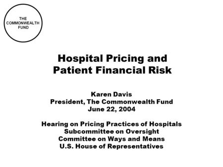 THE COMMONWEALTH FUND Hospital Pricing and Patient Financial Risk Karen Davis President, The Commonwealth Fund June 22, 2004 Hearing on Pricing Practices.