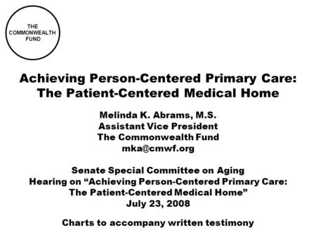 THE COMMONWEALTH FUND Achieving Person-Centered Primary Care: The Patient-Centered Medical Home Melinda K. Abrams, M.S. Assistant Vice President The Commonwealth.