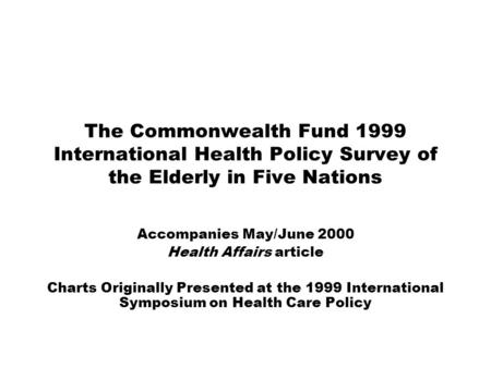 The Commonwealth Fund 1999 International Health Policy Survey of the Elderly in Five Nations Accompanies May/June 2000 Health Affairs article Charts Originally.