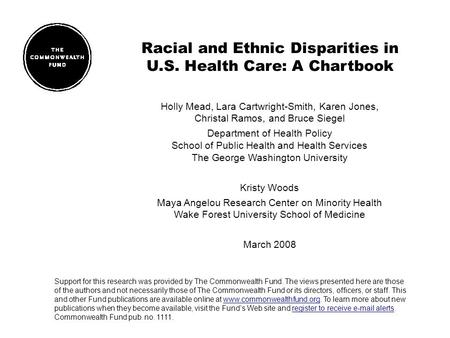 Racial and Ethnic Disparities in U.S. Health Care: A Chartbook Holly Mead, Lara Cartwright-Smith, Karen Jones, Christal Ramos, and Bruce Siegel Department.