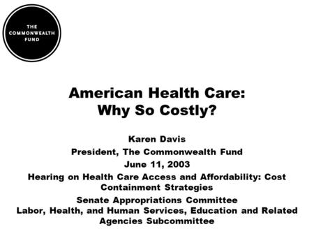 American Health Care: Why So Costly? Karen Davis President, The Commonwealth Fund June 11, 2003 Hearing on Health Care Access and Affordability: Cost Containment.