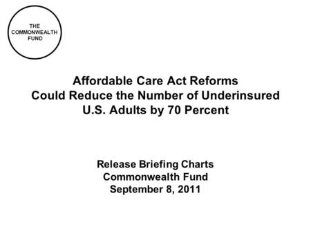 THE COMMONWEALTH FUND Affordable Care Act Reforms Could Reduce the Number of Underinsured U.S. Adults by 70 Percent Release Briefing Charts Commonwealth.