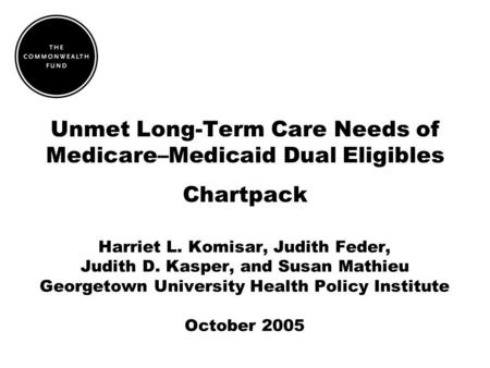 Unmet Long-Term Care Needs of Medicare–Medicaid Dual Eligibles Chartpack Harriet L. Komisar, Judith Feder, Judith D. Kasper, and Susan Mathieu Georgetown.