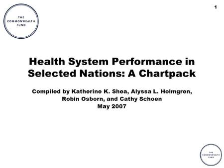 1 Health System Performance in Selected Nations: A Chartpack Compiled by Katherine K. Shea, Alyssa L. Holmgren, Robin Osborn, and Cathy Schoen May 2007.