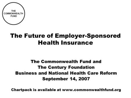 THE COMMONWEALTH FUND The Future of Employer-Sponsored Health Insurance The Commonwealth Fund and The Century Foundation Business and National Health Care.