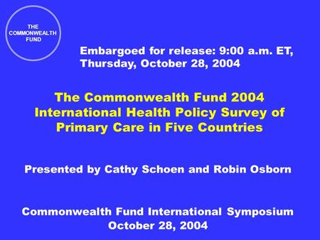 The Commonwealth Fund 2004 International Health Policy Survey of Primary Care in Five Countries Presented by Cathy Schoen and Robin Osborn Commonwealth.