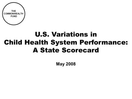 THE COMMONWEALTH FUND U.S. Variations in Child Health System Performance: A State Scorecard May 2008.