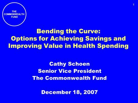 THE COMMONWEALTH FUND 1 Bending the Curve: Options for Achieving Savings and Improving Value in Health Spending Cathy Schoen Senior Vice President The.