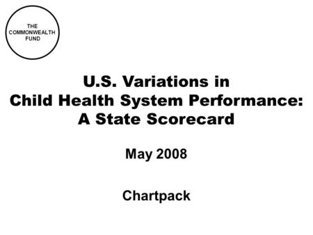 THE COMMONWEALTH FUND U.S. Variations in Child Health System Performance: A State Scorecard May 2008 Chartpack.