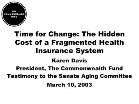 Time for Change: The Hidden Cost of a Fragmented Health Insurance System Karen Davis President, The Commonwealth Fund Testimony to the Senate Aging Committee.
