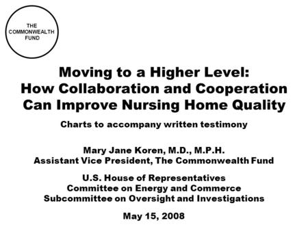 Moving to a Higher Level: How Collaboration and Cooperation Can Improve Nursing Home Quality Mary Jane Koren, M.D., M.P.H. Assistant Vice President, The.
