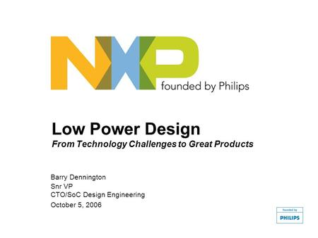Low Power Design From Technology Challenges to Great Products Barry Dennington Snr VP CTO/SoC Design Engineering October 5, 2006.