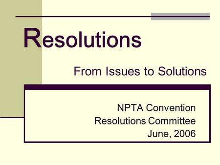 R esolutions NPTA Convention Resolutions Committee June, 2006 From Issues to Solutions.