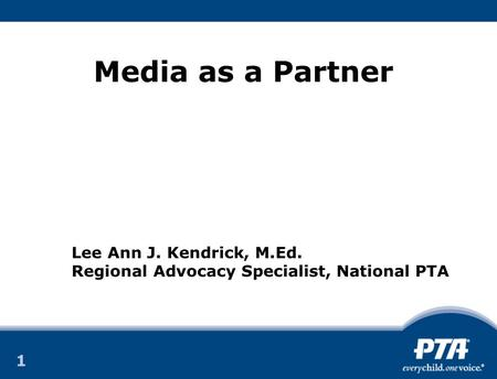 1 1 Media as a Partner Lee Ann J. Kendrick, M.Ed. Regional Advocacy Specialist, National PTA.