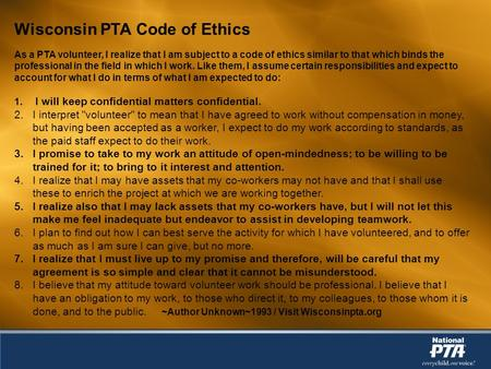 Wisconsin PTA Code of Ethics As a PTA volunteer, I realize that I am subject to a code of ethics similar to that which binds the professional in the field.