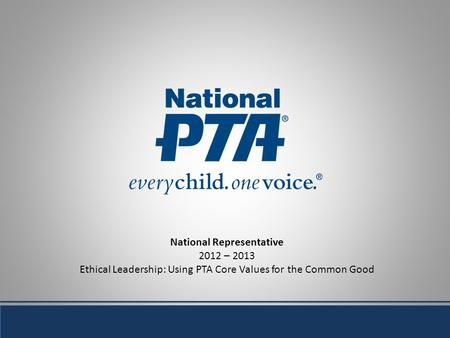 National Representative 2012 – 2013 Ethical Leadership: Using PTA Core Values for the Common Good.