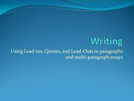 Using Lead-ins, Quotes, and Lead-Outs in paragraphs and multi-paragraph essays.