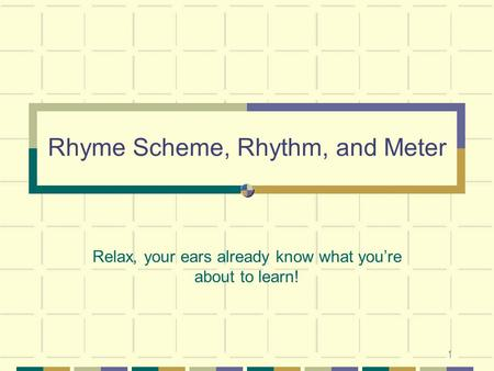 1 Rhyme Scheme, Rhythm, and Meter Relax, your ears already know what youre about to learn!