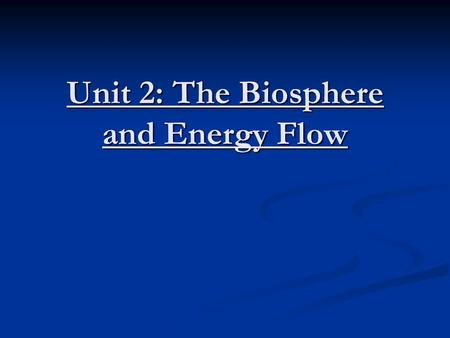 Unit 2: The Biosphere and Energy Flow. Biosphere & Ecosystem Biosphere: Organisms and their environments (Includes living and dead organic matter) Biosphere: