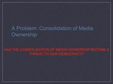 A Problem: Consolidation of Media Ownership HAS THE CONSOLIDATION OF MEDIA OWNERSHIP BECOME A THREAT TO OUR DEMOCRACY?