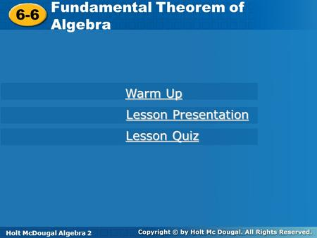 Holt McDougal Algebra 2 6-6 Fundamental Theorem of Algebra 6-6 Fundamental Theorem of Algebra Holt Algebra 2 Warm Up Warm Up Lesson Presentation Lesson.