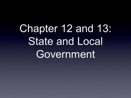 Chapter 12 and 13: State and Local Government. Chapter 12- State Government Federalism (the Federal System) Why was federalism necessary? What failed?