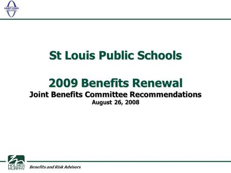 Benefits and Risk Advisors St Louis Public Schools 2009 Benefits Renewal Joint Benefits Committee Recommendations August 26, 2008.