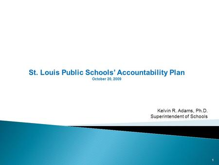 St. Louis Public Schools Accountability Plan October 20, 2009 1 Kelvin R. Adams, Ph.D. Superintendent of Schools.