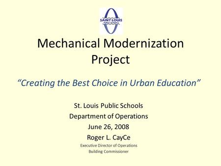 Mechanical Modernization Project Creating the Best Choice in Urban Education St. Louis Public Schools Department of Operations June 26, 2008 Roger L. CayCe.