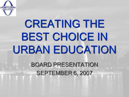 CREATING THE BEST CHOICE IN URBAN EDUCATION BOARD PRESENTATION SEPTEMBER 6, 2007.
