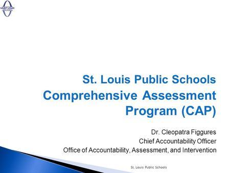 St. Louis Public Schools Comprehensive Assessment Program (CAP) Dr. Cleopatra Figgures Chief Accountability Officer Office of Accountability, Assessment,