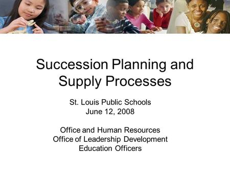 Succession Planning and Supply Processes St. Louis Public Schools June 12, 2008 Office and Human Resources Office of Leadership Development Education Officers.