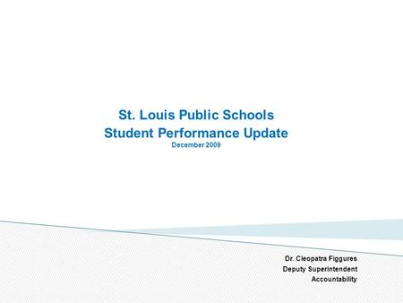 St. Louis Public Schools Student Performance Update December 2009 Dr. Cleopatra Figgures Deputy Superintendent Accountability 1.