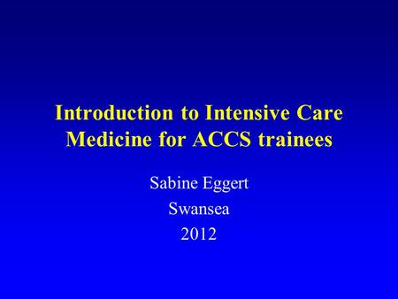 Introduction to Intensive Care Medicine for ACCS trainees Sabine Eggert Swansea 2012.