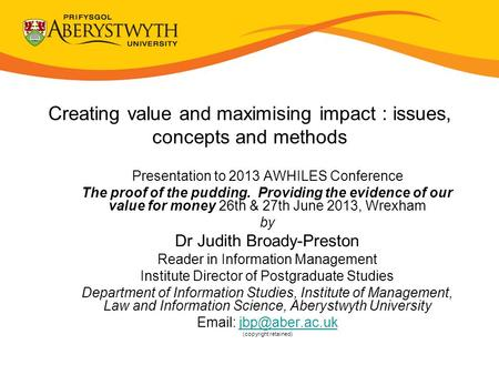 Creating value and maximising impact : issues, concepts and methods Presentation to 2013 AWHILES Conference The proof of the pudding. Providing the evidence.