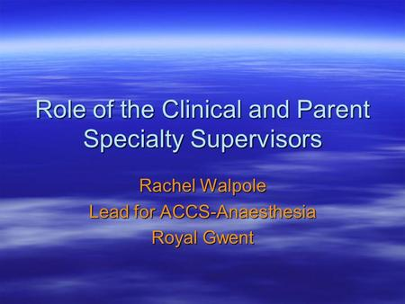 Role of the Clinical and Parent Specialty Supervisors Rachel Walpole Lead for ACCS-Anaesthesia Royal Gwent.