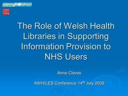 The Role of Welsh Health Libraries in Supporting Information Provision to NHS Users Anne Cleves AWHILES Conference 14 th July 2009.