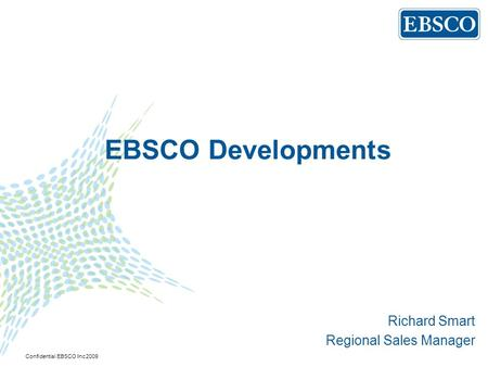 EBSCO Developments Richard Smart Regional Sales Manager Confidential EBSCO Inc 2009.