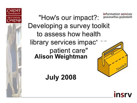 How's our impact?: Developing a survey toolkit to assess how health library services impact on patient care Alison Weightman July 2008.