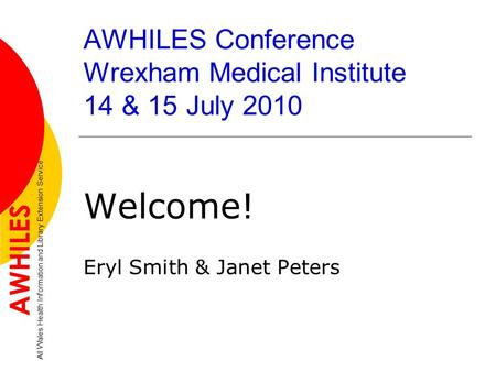 AWHILES Conference Wrexham Medical Institute 14 & 15 July 2010 Welcome! Eryl Smith & Janet Peters AWHILES All Wales Health Information and Library Extension.