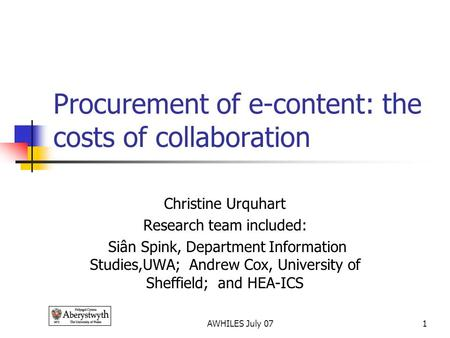 AWHILES July 071 Procurement of e-content: the costs of collaboration Christine Urquhart Research team included: Siân Spink, Department Information Studies,UWA;