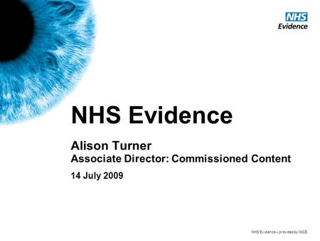 NHS Evidence – provided by NICE NHS Evidence Alison Turner Associate Director: Commissioned Content 14 July 2009.