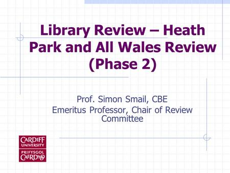 Library Review – Heath Park and All Wales Review (Phase 2) Prof. Simon Smail, CBE Emeritus Professor, Chair of Review Committee.