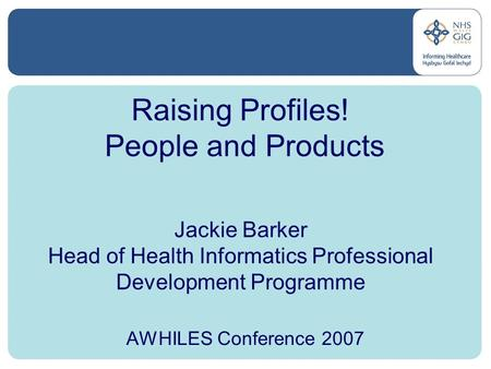 Raising Profiles! People and Products Jackie Barker Head of Health Informatics Professional Development Programme AWHILES Conference 2007.