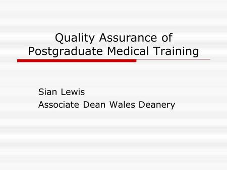 Quality Assurance of Postgraduate Medical Training Sian Lewis Associate Dean Wales Deanery.