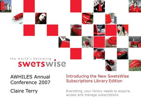 Introducing the New SwetsWise Subscriptions Library Edition Everything your library needs to acquire, access and manage subscriptions AWHILES Annual Conference.