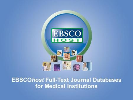EBSCOhost for Medical Institutions EBSCOhost Full-Text Journal Databases for Medical Institutions.